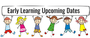 Early Learning Upcoming Dates