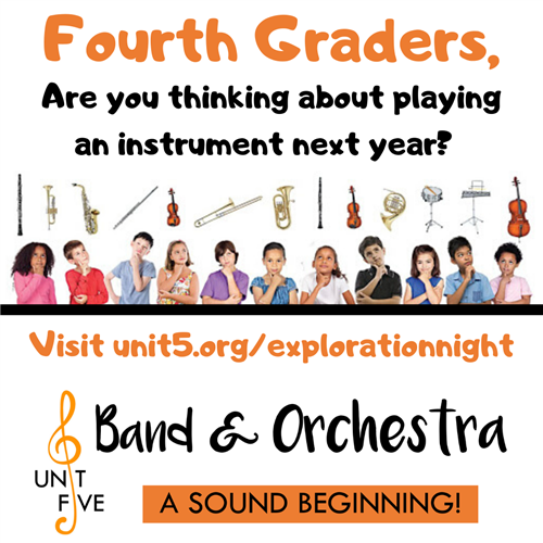 Fourth Graders, Are you thinking about playing an instrument next year? Visit unit5.org/explorationnight  Band and Orchestra